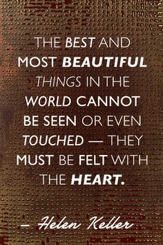 """The best and most beautiful things in the world cannot be seen or even touched - the must be felt with the heart"""