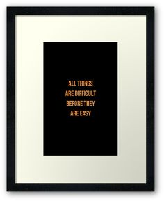 https://www.redbubble.com/people/ideasforartists/works/26315137-all-things-are-difficult-before-they-are-easy?asc=u&p=framed-print&ref=artist_shop_grid #inspirational