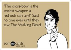 'The cross-bow is the sexiest weapon a redneck can use!' Said no one ever until they saw The Walking Dead!