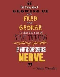 """""""The thing about growing up with Fred and George is that you sort of start thinking anything's possible if you've got enough nerve."""" - Ginny Weasley"""