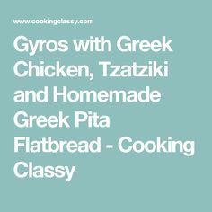 Gyros with Greek Chicken, Tzatziki and Homemade Greek Pita Flatbread - Cooking Classy