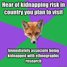 Hear of kidnapping risk in country you plan to visit Immediately associate being kidnapped with ethnographic research