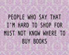 """Exactly! I've literally told my entire family """"Buy me book"""" And they still give me a gift card or clothes and say """"I didn't know what you lile cause you're hard to shop for""""... every dang time!"""