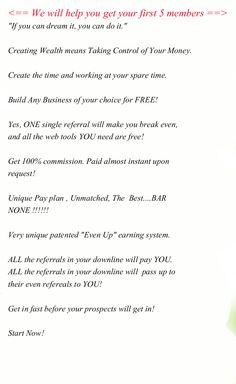 """We will help you get your first 5 members. ALL the referrals in your downline will  pass up to their even referrals to YOU! """"If you can dream it, you can do it.""""  Creating Wealth means Taking Control of Your Money.  Create the time and working at your spare time.  Build Any Business of your choice for FREE!  Yes, ONE single referral will make you break even,  and all the web tools YOU need are free!  Get 100% commission. Paid almost instant upon request!  Unique Pay plan. #mlm opportunities"""