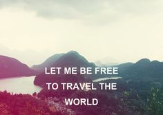 """Let me be free to travel the world"""