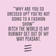 """""""why are you so dressed up? You're not going to a fashion show"""" bitch the world is my runway get out of my way peasant"""