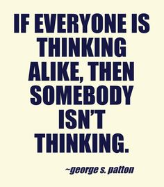 If everyone is thinking alike, then somebody isn't thinking.  - George S. Patton