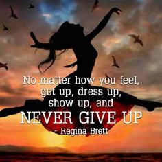 No matter how you feel, get up, dress up, show up, and never give up. – Regina Brett thedailyquotes.com