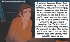 """I watched Treasure Planet last night, not expecting it to be too emotional, but I ended up deeply, deeply resonating with Jim, due to all the emotional neglect he had thanks to his dad. I have a really sweet mom too, but when only one of your..."