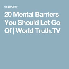 20 Mental Barriers You Should Let Go Of   World Truth.TV
