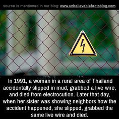 In a woman in a rural area of Thailand accidentally slipped in mud, grabbed a live wire, and died from electrocution. Later that day, when her sister was showing neighbors how the accident.