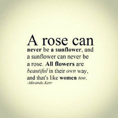 """.""""A rose can never be a sunflower and a sunflower can never be a rose. All flowers are beautiful in their own way, and that's like women, too."""" - Miranda Kerr"""