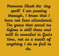 """However bleak the """"dry spell"""" l am passing through, I know that I have not been abandoned. The grace that saved me before is still there and will be revealed in God's time, not as a result of anything I do or fail to do."""