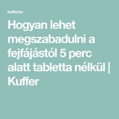 Hogyan lehet megszabadulni a fejfájástól 5 perc alatt tabletta nélkül   Kuffer
