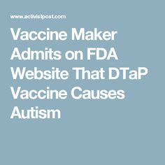 "According to the FDA's online Biologics Blood Vaccines publication, Sanofi Pasteur's Diphtheria, Tetanus Toxoids and Acellular Pertussis Vaccine Adsorbed (DTaP) package insert information under the section for Adverse Reactions, which runs from page 6 to page 11, we find the following declared admission that DTaP caused autism ""during post-approval use of Tripedia vaccine."""