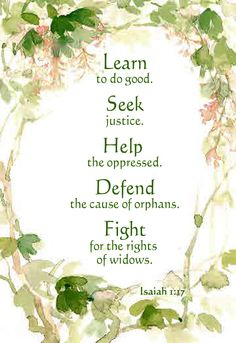 """""""Learn to do good. Seek justice. Help the oppressed. Defend the cause of orphans. Fight for the rights of widows.""""  Isaiah 1:17  ...More at http://beliefpics.christianpost.com"""