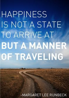 """""""Happiness is not a state to arrive at but a manner of traveling."""" -Margaret Lee Runbeck"""