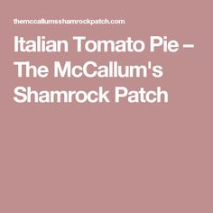 Italian Tomato Pie – The McCallum's Shamrock Patch