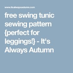 free swing tunic sewing pattern {perfect for leggings!} - It's Always Autumn