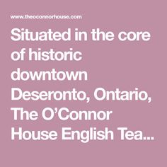 Situated in the core of historic downtown Deseronto, Ontario, The O'Connor House English Tea Room provides a wonderful selection of delectable meals and sweets to experience in our Victorian dining room - homemade soups and breads, enjoyable lunches and dinners, delightful desserts and the finest Devonshire scones in the area. Stop by for lunch and while away the afternoon! Homemade Soup, Lunches And Dinners, Scones, Ontario, Breads, Dining Room, Victorian, Sweets, English