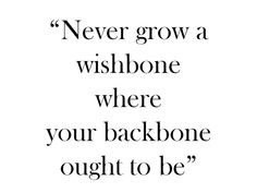 """Never grow a wishbone where your backbone ought to be."""