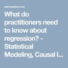 What do practitioners need to know about regression? - Statistical Modeling, Causal Inference, and Social Science