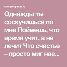 Однажды ты соскучишься по мне Поймешь, что время учит, а не лечит Что счастье – просто миг наедине, И что в разлуке лишь желанней встреча