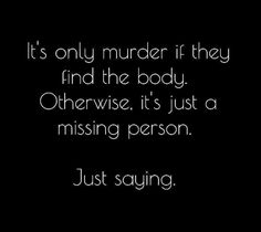 It's only murder if they find the body. Otherwise, it's just a missing person. Just saying.