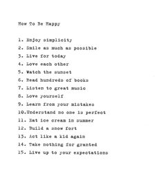 How to be happy -1.Enjoy simplicity 2.Smile as much as possible 3.Live for today 4.Love each other 5.Watch the sunset 6.Read hundreds of books 7.Listen to great music 8.Love yourself 9.Learn from your mistakes 10.Understand no one is perfect 11.Eat ice cream in summer 12.Build a snow fort 13.Act like a kid again 14.Take nothing for granted 15.Live up to your expectations