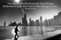 """I'm impressed with the people from Chicago. Hollywood is hype, New York is talk, Chicago is work."" Michael Douglas"