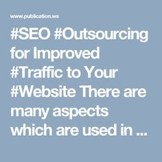 #SEO #Outsourcing for Improved #Traffic to Your #Website There are many aspects which are used in conjunction with each other in order to improve the amount of traffic which arrives at your website. Some of these services include the addition of hundreds of various links across the Internet, keyword research, optimising your web design, on-site and local SEO.