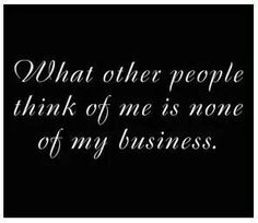 What other people think of me is none of my business