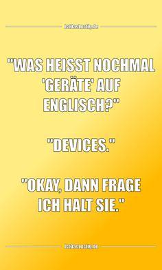 """""""WAS HEISST NOCHMAL 'GERÄTE' AUF ENGLISCH?""""  """"DEVICES.""""  """"OKAY, DANN FRAGE ICH HALT SIE."""" ... gefunden auf https://www.istdaslustig.de/spruch/6036 #lustig #sprüche #fun #spass"""