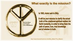 What exactly is the mission?  In 1953, Asket said to Billy:  It will be your mission to clarify the actual truth of the creational-spiritual matters for Earth humanity, in order to bring them the path of peace, love, true knowledge and of wisdom in truth.  http://www.futureofmankind.info/Billy_Meier/The_Mission  Ban-Srut Beam  - Last Prophet - Lineage of Nokodemion