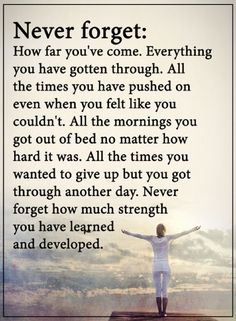 inspirational quotes never forget how far you've come. Everything you have gotten through. All the times you have pushed on even when you felt like you couldn't. All the mornings you got out of bed no matter how hard it was. All the times you wanted to give up but you got through another day. Never forget how much strength you have learned and developed.