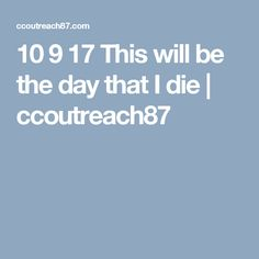 10 9 17 This will be the day that I die   ccoutreach87