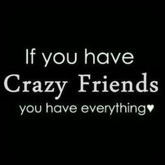 If you have crazy friends quotes friendship quote crazy friend friendship quote friendship quotes All Quotes, Best Friend Quotes, Quotable Quotes, Great Quotes, Words Quotes, Wise Words, Quotes To Live By, Funny Quotes, Inspirational Quotes