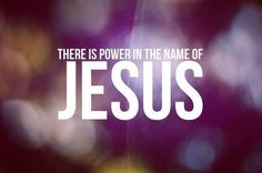 There is power in the name of Jesus.