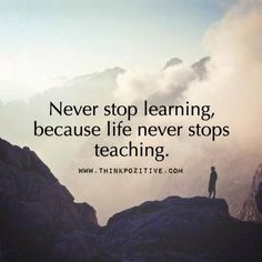 Never Stop Learning Because Life Never Stops Teaching                                                                                                                                                                                 More
