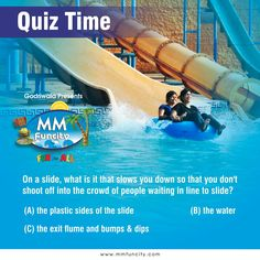 #QuizTime On a slide, what is it that slows you down so that you don't shoot off into the crowd of people waiting in line to slide? (A) the plastic sides of the slide (B) the water (C) the exit flume and bumps & dips