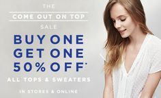 THE COME OUT ON TOP SALE  BUY ONE GET ONE 50% OFF* ALL TOPS & SWEATERS  IN STORES & ONLINE