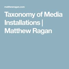 Taxonomy of Media Installations | Matthew Ragan