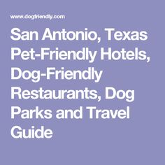 San Antonio, Texas Pet-Friendly Hotels, Dog-Friendly Restaurants, Dog Parks and Travel Guide
