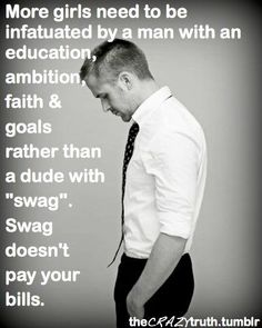"More girls need to be infatuated by a man with an education, ambition, faith & goals rather than a dude with ""swag.""  Swag doesn't pay the bills."