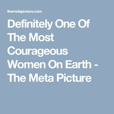 Definitely One Of The Most Courageous Women On Earth - The Meta Picture