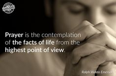 Prayer is the contemplation of the facts of life from the highest point of view.