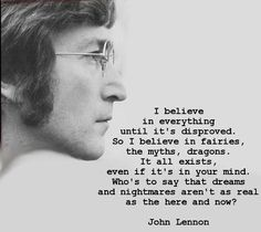 Love this quote: I believe in everything until it's disproved. So I believe in fairies, the myths, dragons. It all exists, even if it's in your mind. Who's to say that dreams and nightmares aren't as real as the here and now? by John Lennon Great Quotes, Quotes To Live By, Inspirational Quotes, Motivational Monday, Time Quotes, John Lennon Quotes, John Lennon Lyrics, John Lenon, Believe