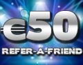 €50 Refer-A-Friend, Share the Wealth!  Tell a friend about our casino and receive €50 in return! Refer as many friends as you like and receive €50 in your account for every single referral! The more friends you refer the more money you make!  To Refer-a-Friend visit the casino cashier and click the Refer a Friend tab on the right side of the screen. It's that easy!