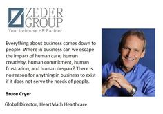 """""""Everything about business comes down to people. Where in business can we escape the impact of human care, human creativity, human commitment, human frustration, and human despair? There is no reason for anything in business to exist if it does not serve the needs of people.""""    Bruce Cryer  Global Director, HeartMath Healthcare"""