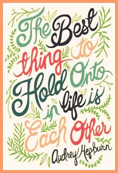 """-""""The best thing to hold onto in life is each other."""""""